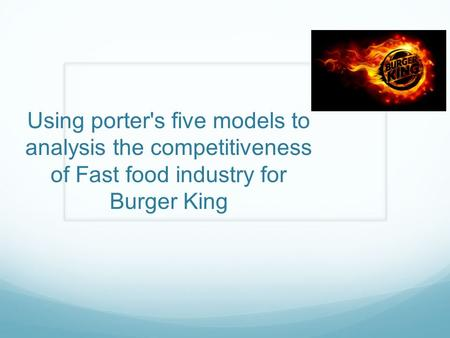 Using <strong>porters</strong> <strong>five</strong> models to <strong>analysis</strong> the competitiveness of Fast food industry for Burger King.