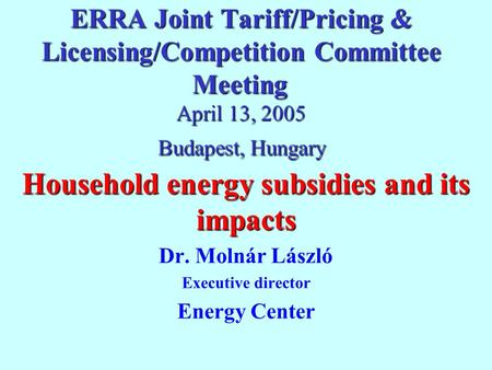 ERRA Joint Tariff/Pricing & Licensing/Competition Committee Meeting April 13, 2005 Budapest, Hungary Household energy subsidies and its impacts Dr. Molnár.