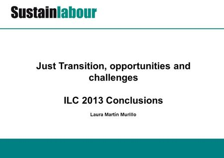 Just Transition, opportunities and challenges ILC 2013 Conclusions Laura Martín Murillo.