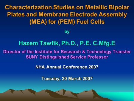 Characterization Studies on Metallic Bipolar Plates and Membrane Electrode Assembly (MEA) for (PEM) Fuel Cells by Hazem Tawfik, Ph.D., P.E. C.Mfg.E Director.