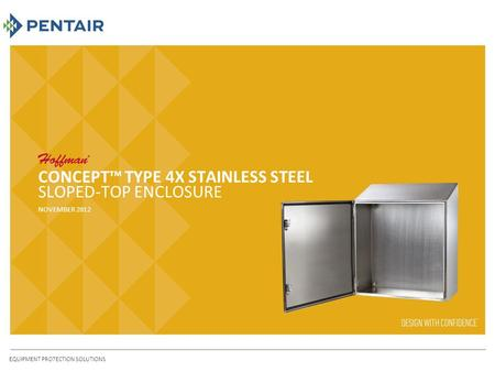 CONCEPT™ TYPE 4X STAINLESS STEEL SLOPED-TOP ENCLOSURE NOVEMBER 2012 EQUIPMENT PROTECTION SOLUTIONS.