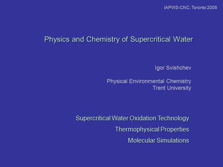 Physics and Chemistry of Supercritical Water Igor Svishchev Physical Environmental Chemistry Trent University Supercritical Water Oxidation Technology.