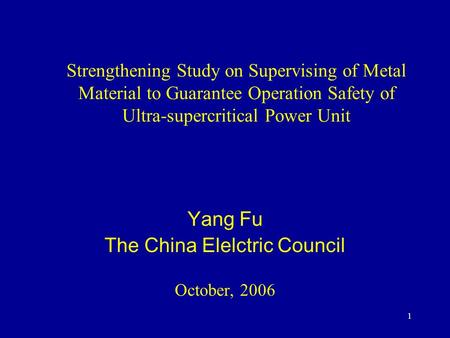 1 Strengthening Study on Supervising of Metal Material to Guarantee Operation Safety of Ultra-supercritical Power Unit Yang Fu The China Elelctric Council.