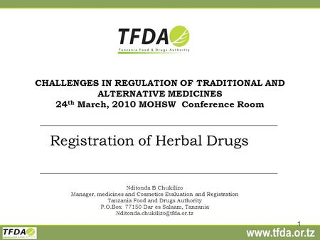 Www.tfda.or.tz 1 CHALLENGES IN REGULATION OF TRADITIONAL AND ALTERNATIVE MEDICINES 24 th March, 2010 MOHSW Conference Room Registration of Herbal Drugs.