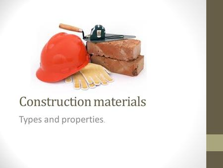 Construction materials Types and properties.. Types There are four types of construction materials: Metals – Examples? Non-metals – Examples? Synthetic.