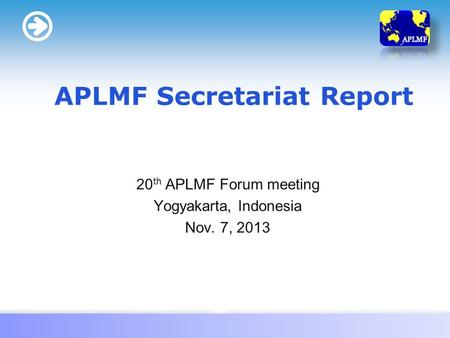 LOGO 20 th APLMF Forum meeting Yogyakarta, Indonesia Nov. 7, 2013 APLMF Secretariat Report.