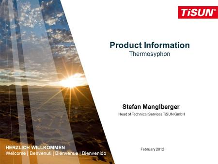 Product Information Thermosyphon February 2012 Stefan Manglberger Head of Technical Services TiSUN GmbH HERZLICH WILLKOMMEN Welcome | Benvenuti | Bienvenue.