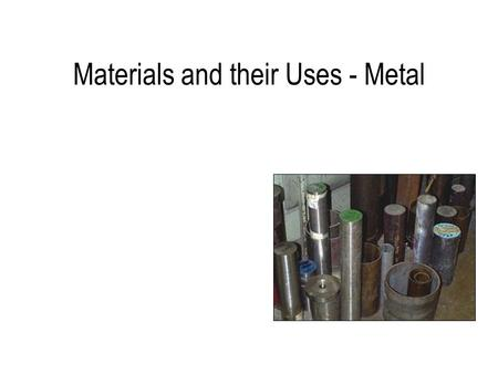 Mr. A Roberts GCSE Resistant Materials Materials and their Uses - Metal.