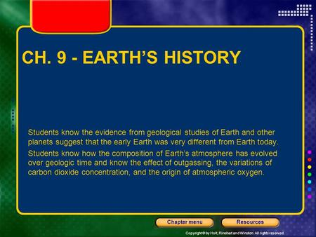 Copyright © by Holt, Rinehart and Winston. All rights reserved. ResourcesChapter menu CH. 9 - EARTH'S HISTORY Students know the evidence from geological.