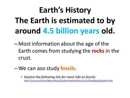Earth's History The Earth is estimated to by around 4.5 billion years old. – Most information about the age of the Earth comes from studying the rocks.