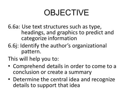 OBJECTIVE 6.6a: Use text structures such as type, headings, and graphics to predict and categorize information 6.6j: Identify the author's organizational.