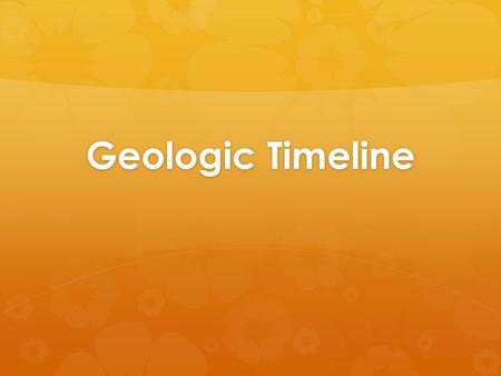 Geologic Timeline. Fossils  From the fossil record, paleontologists learn:  the structure of ancient organisms  their environment  the ways in which.