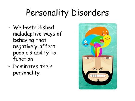Personality Disorders Well-established, maladaptive ways of behaving that negatively affect people's ability to function Dominates their personality.