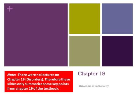 + Chapter 19 Disorders of Personality Note: There were no lectures on Chapter 19 (Disorders). Therefore these slides only summarize some key points from.