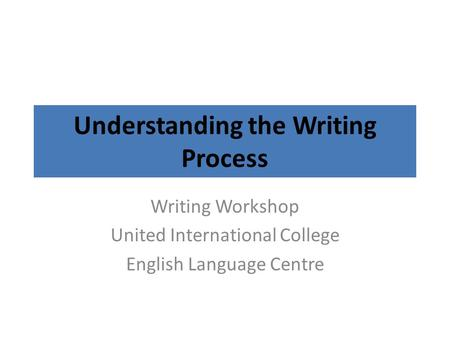 Understanding the Writing Process Writing Workshop United International College English Language Centre.