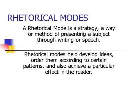 RHETORICAL MODES A Rhetorical Mode is a strategy, a way or method of presenting a subject through writing or speech. Rhetorical modes help develop ideas,