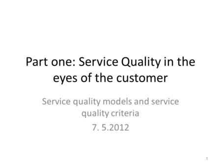 1 Part one: Service Quality in the eyes of the customer Service quality models and service quality criteria 7. 5.2012 1.