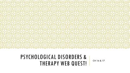 PSYCHOLOGICAL DISORDERS & THERAPY WEB QUEST! CH 16 & 17.