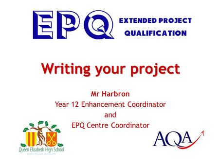 Writing your project Mr Harbron Year 12 Enhancement Coordinator and EPQ Centre Coordinator.