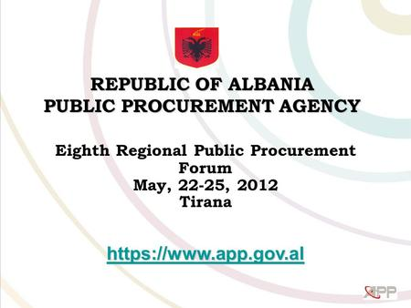 REPUBLIC OF ALBANIA PUBLIC PROCUREMENT AGENCY Eighth Regional Public Procurement Forum May, 22-25, 2012 Tirana https://www.app.gov.al.