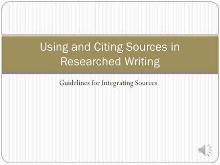 Guidelines for Integrating Sources Using and Citing Sources in Researched Writing.