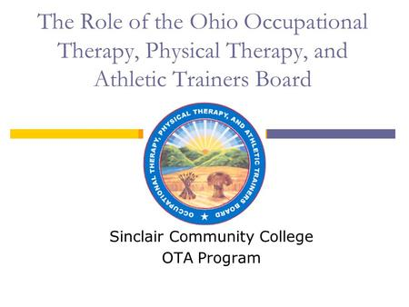 The Role of the Ohio Occupational Therapy, Physical Therapy, and Athletic Trainers Board Sinclair Community College OTA Program.