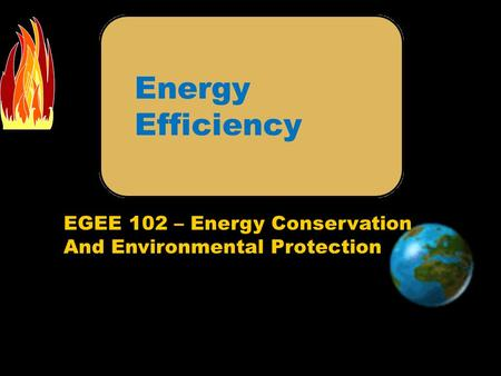 EGEE 102 – Energy Conservation And Environmental Protection Energy Efficiency.