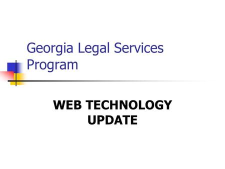 Georgia Legal Services Program WEB TECHNOLOGY UPDATE.