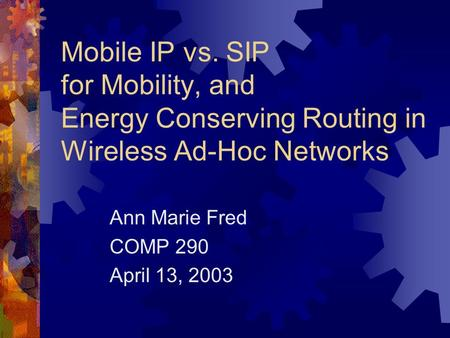 Mobile IP vs. SIP for Mobility, and Energy Conserving Routing in Wireless Ad-Hoc Networks Ann Marie Fred COMP 290 April 13, 2003.