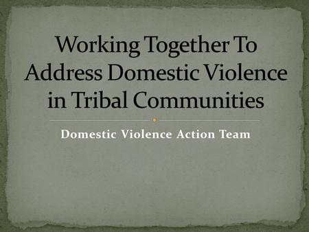Domestic Violence Action Team. Law Enforcement Sergeant Detective Prosecutors Office Chief Prosecutor Victim Advocate Probation Officer Family Services.