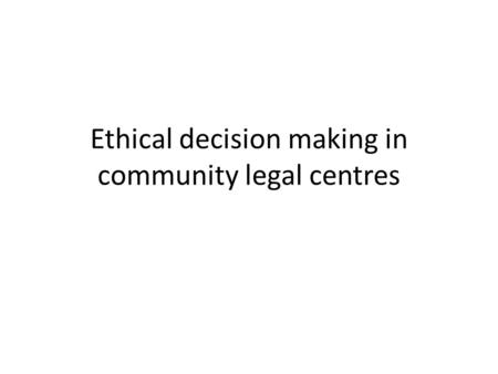 Ethical decision making in community legal centres.