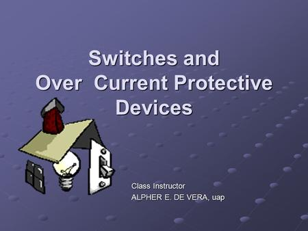 Switches and Over Current Protective Devices Class Instructor ALPHER E. DE VERA, uap.