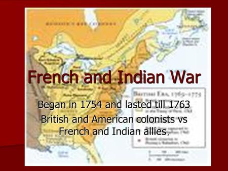 French and Indian War Began in 1754 and lasted till 1763 British and American colonists vs French and Indian allies.