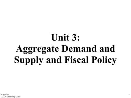 Unit 3: Aggregate Demand and Supply and Fiscal Policy 1 Copyright ACDC Leadership 2015.