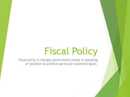Fiscal Policy Fiscal policy is changes government makes in spending or taxation to achieve particular economic goals.