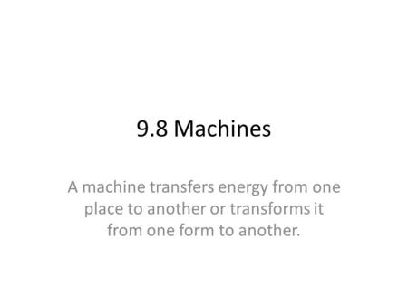 9.8 Machines A machine transfers energy from one place to another or transforms it from one form to another.