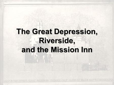 The Great Depression, Riverside, and the Mission Inn.
