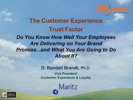D. Randall Brandt, Ph.D. Vice President Customer Experience & Loyalty The Customer Experience Trust Factor Do You Know How Well Your Employees Are Delivering.
