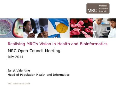 Realising MRC's Vision in Health and Bioinformatics MRC Open Council Meeting July 2014 Janet Valentine Head of Population Health and Informatics.