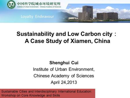 Shenghui Cui Institute of Urban Environment, Chinese Academy of Sciences April 24,2013 Sustainability and Low Carbon city : A Case Study of Xiamen, China.