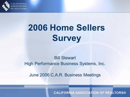 2006 Home Sellers Survey Bill Stewart High Performance Business Systems, Inc. June 2006 C.A.R. Business Meetings.