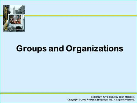 Groups and Organizations Sociology, 13 h Edition by John Macionis Copyright © 2010 Pearson Education, Inc. All rights reserved.