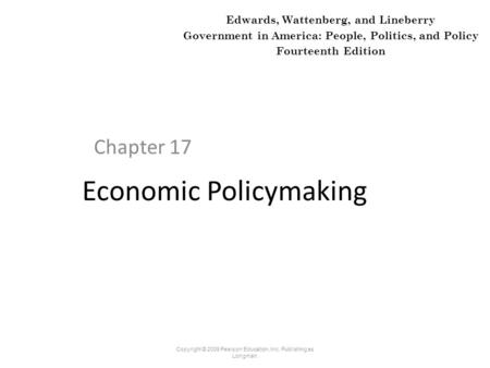 Economic Policymaking Chapter 17 Copyright © 2009 Pearson Education, Inc. Publishing as Longman. Edwards, Wattenberg, and Lineberry Government in America: