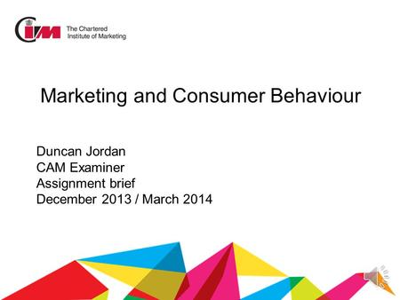 Duncan Jordan CAM Examiner Assignment brief December 2013 / March 2014 Marketing and Consumer Behaviour.