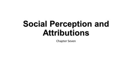 Social Perception and Attributions Chapter Seven.