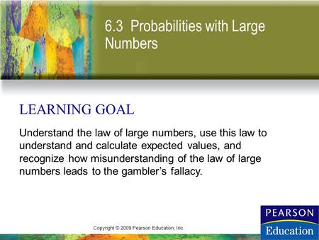 Copyright © 2009 Pearson Education, Inc. 6.3 Probabilities with Large Numbers LEARNING GOAL Understand the law of large numbers, use this law to understand.