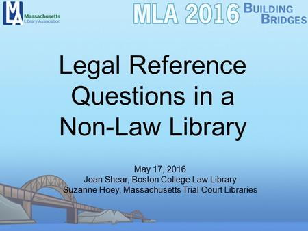 Legal Reference Questions in a Non-Law Library May 17, 2016 Joan Shear, Boston College Law Library Suzanne Hoey, Massachusetts Trial Court Libraries.