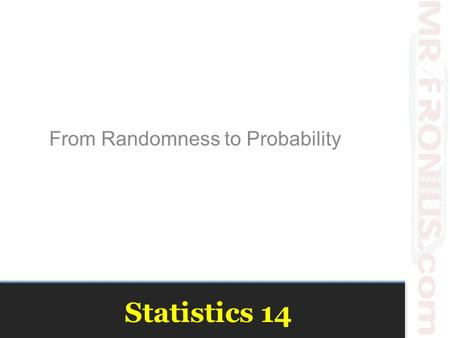 "Statistics 14 From Randomness to Probability. Probability This unit will define the phrase ""statistically significant This chapter will lay the ground."