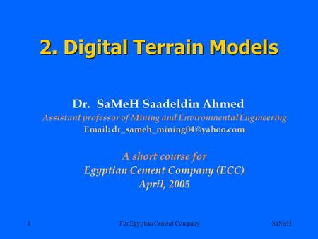 SaMeHFor Egyptian Cement Company1 2. Digital Terrain Models Dr. SaMeH Saadeldin Ahmed Assistant professor of Mining and Environmental Engineering Email:
