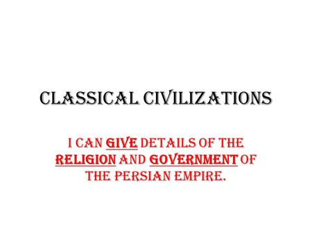 Classical Civilizations I can GIVE details of the religion and government of the Persian Empire.
